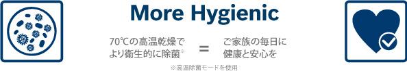 More Hygienic / 70℃の高温乾燥でより衛生的に除菌※=ご家族の毎日に健康と安心を / ※高温除菌モードを使用